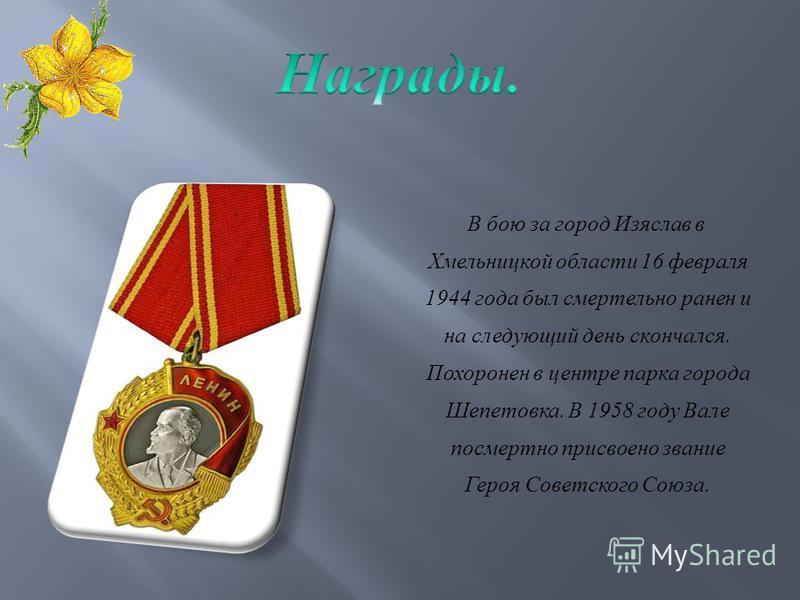В бою за город Изяслав в Хмельницкой области 16 февраля 1944 года был смертельно ранен и на следующий день скончался. Похоронен в центре парка города Шепетовка. В 1958 году Вале посмертно присвоено звание Героя Советского Союза.