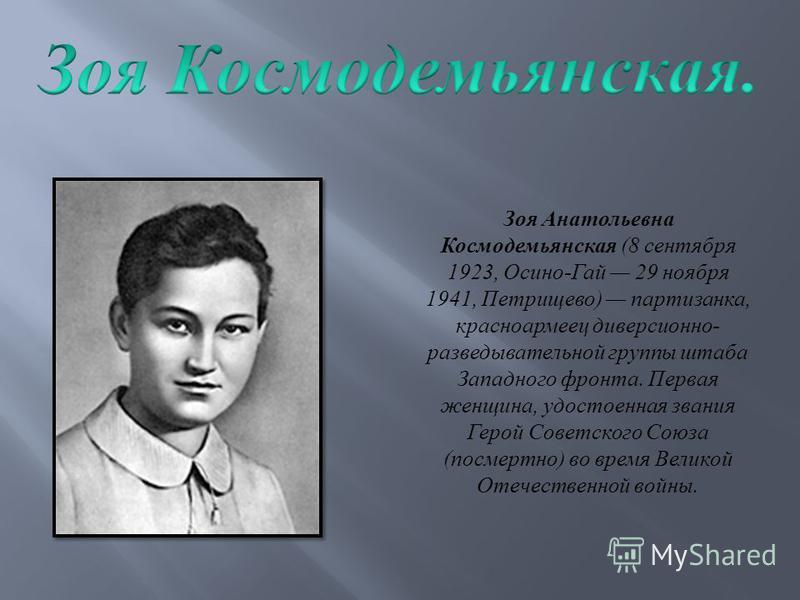 Зоя Анатольевна Космодемьянская (8 сентября 1923, Осино - Гай 29 ноября 1941, Петрищево ) партизанка, красноармеец диверсионно - разведывательной группы штаба Западного фронта. Первая женщина, удостоенная звания Герой Советского Союза ( посмертно ) в