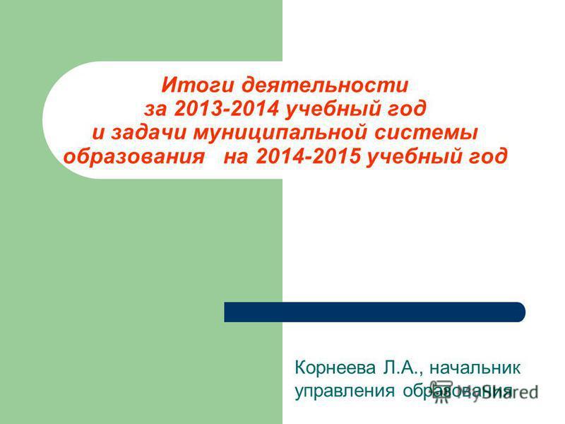 Итоги деятельности за 2013-2014 учебный год и задачи муниципальной системы образования на 2014-2015 учебный год Корнеева Л.А., начальник управления образования