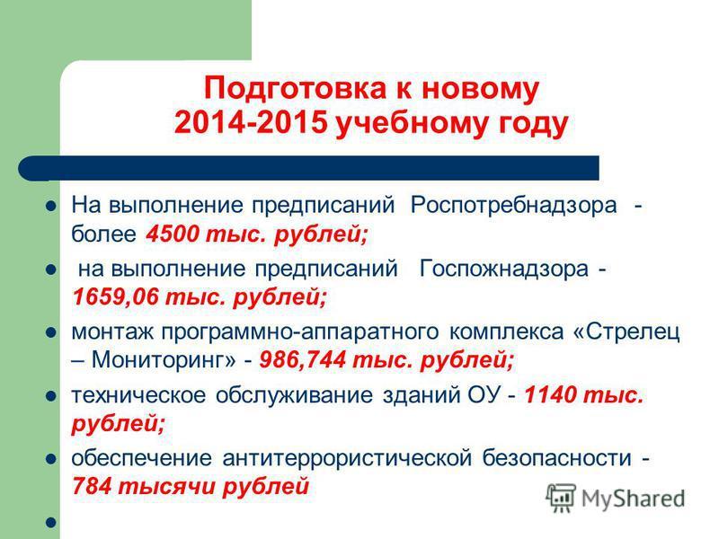 Подготовка к новому 2014-2015 учебному году На выполнение предписаний Роспотребнадзора - более 4500 тыс. рублей; на выполнение предписаний Госпожнадзора - 1659,06 тыс. рублей; монтаж программно-аппаратного комплекса «Стрелец – Мониторинг» - 986,744 т