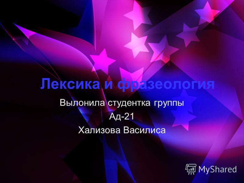 Лексика и фразеология Вылонила студентка группы Ад-21 Хализова Василиса