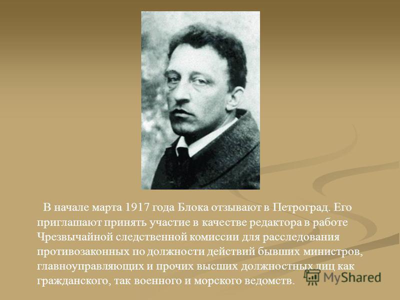 В начале марта 1917 года Блока отзывают в Петроград. Его приглашают принять участие в качестве редактора в работе Чрезвычайной следственной комиссии для расследования противозаконных по должности действий бывших министров, главноуправляющих и прочих