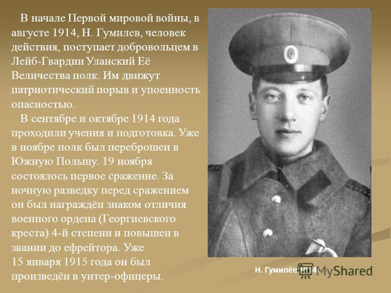 В начале Первой мировой войны, в августе 1914, Н. Гумилев, человек действия, поступает добровольцем в Лейб-Гвардии Уланский Её Величества полк. Им движут патриотический порыв и упоенность опасностью. В сентябре и октябре 1914 года проходили учения и