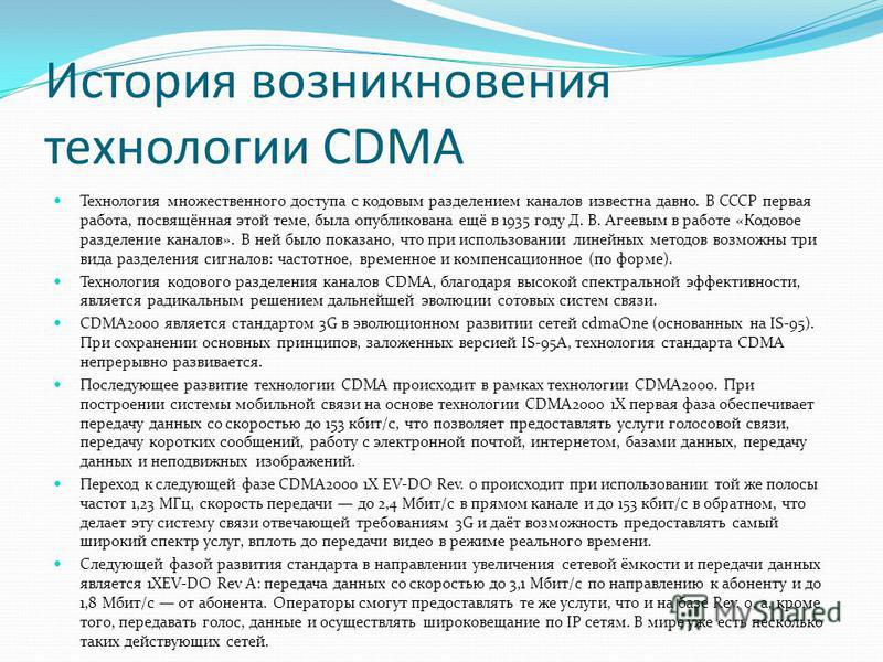 История возникновения технологии CDMA Технология множественного доступа с кодавым разделением каналов известна давно. В СССР первая работа, посвящённая этой теме, была опубликована ещё в 1935 году Д. В. Агеевым в работе «Кодовое разделение каналов».