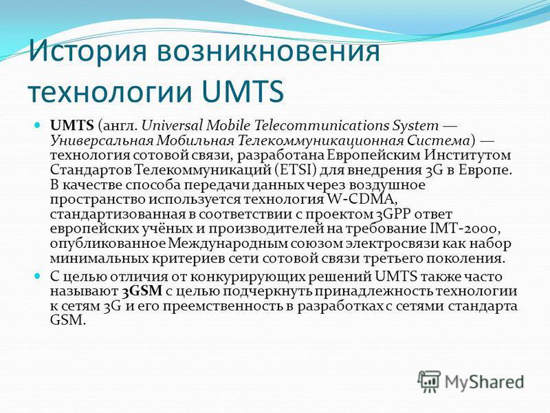 История возникновения технологии UMTS UMTS (англ. Universal Mobile Telecommunications System Универсальная Мобильная Телекоммуникационная Система) технология сотовой связи, разработана Европейским Институтом Стандартов Телекоммуникаций (ETSI) для вне