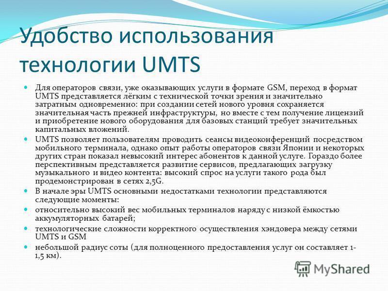 Удобство использования технологии UMTS Для операторов связи, уже оказывающих услуги в формате GSM, переход в формат UMTS представляется лёгким с технической точки зрения и значительно затратным одновременно: при создании сетей нового уровня сохраняет