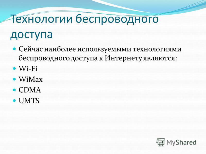 Технологии беспроводного доступа Сейчас наиболее используемыми технологиями беспроводного доступа к Интернету являются: Wi-Fi WiMax CDMA UMTS