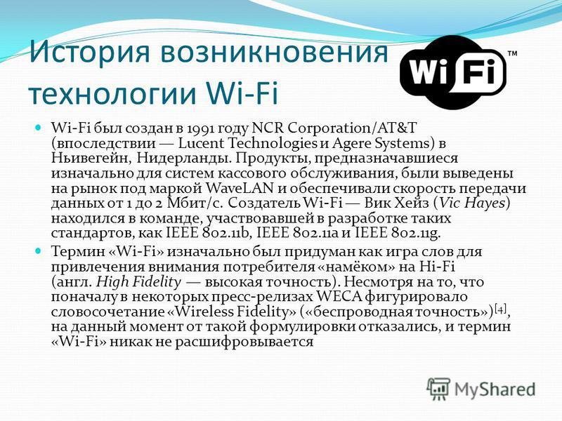 История возникновения технологии Wi-Fi Wi-Fi был создан в 1991 году NCR Corporation/AT&T (впоследствии Lucent Technologies и Agere Systems) в Ньивегейн, Нидерланды. Продукты, предназначавшиеся изначально для систем кассового обслуживания, были выведе