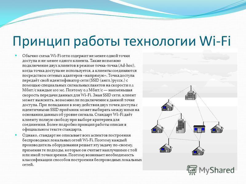 Принцип работы технологии Wi-Fi Обычно схема Wi-Fi сети содержит не менее одной точки доступа и не менее одного клиента. Также возможно подключение двух клиентов в режиме точка-точка (Ad-hoc), когда точка доступа не используется, а клиенты соединяютс
