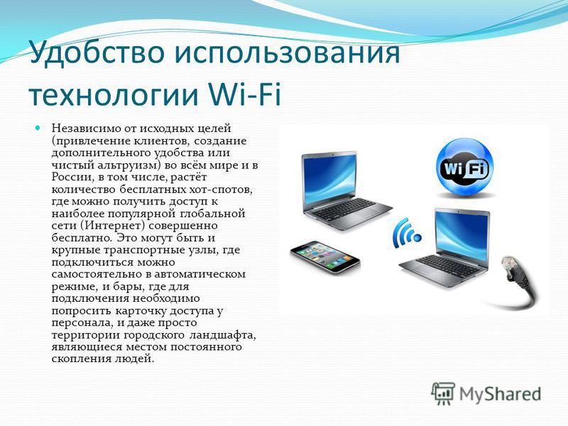Удобство использования технологии Wi-Fi Независимо от исходных целей (привлечение клиентов, создание дополнительного удобства или чистый альтруизм) во всём мире и в России, в том числе, растёт количество бесплатных хот-спотов, где можно получить дост