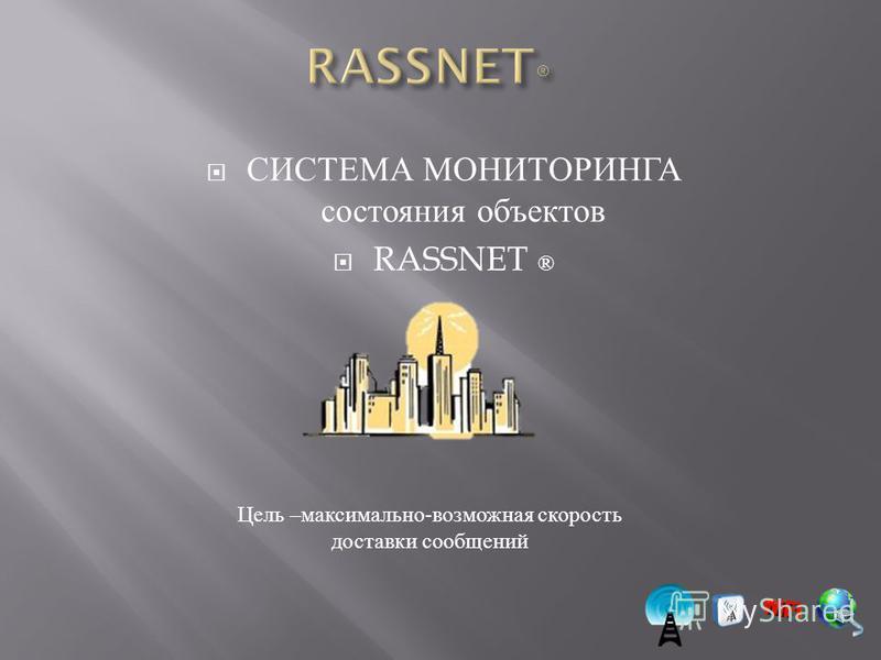 СИСТЕМА МОНИТОРИНГА состояния объектов RASSNET ® Цель – максимально - возможная скорость доставки сообщений