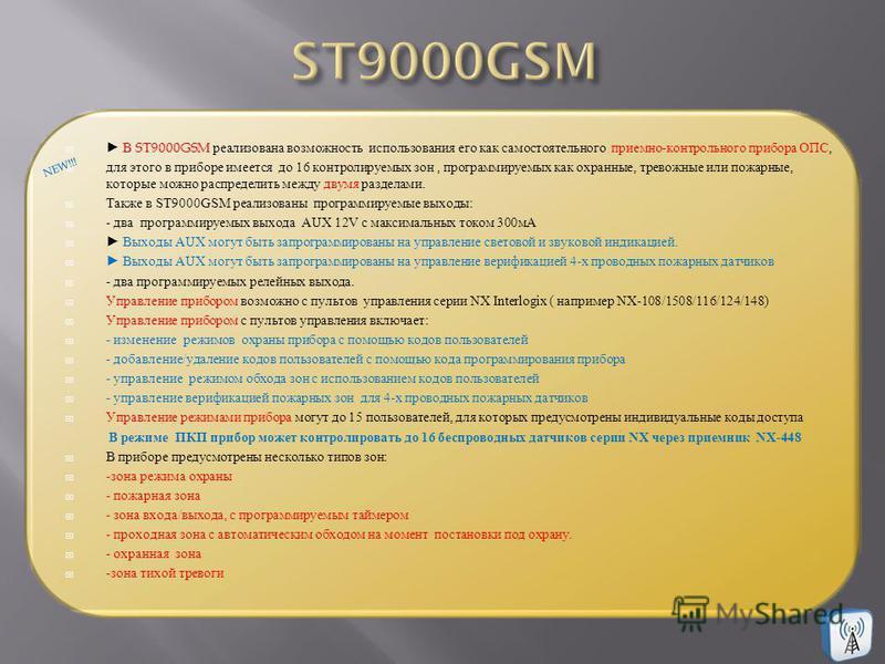 В ST9000GSM реализована возможность использования его как самостоятельного приемно - контрольного прибора ОПС, для этого в приборе имеется до 16 контролируемых зон, программируемых как охранные, тревожные или пожарные, которые можно распределить межд