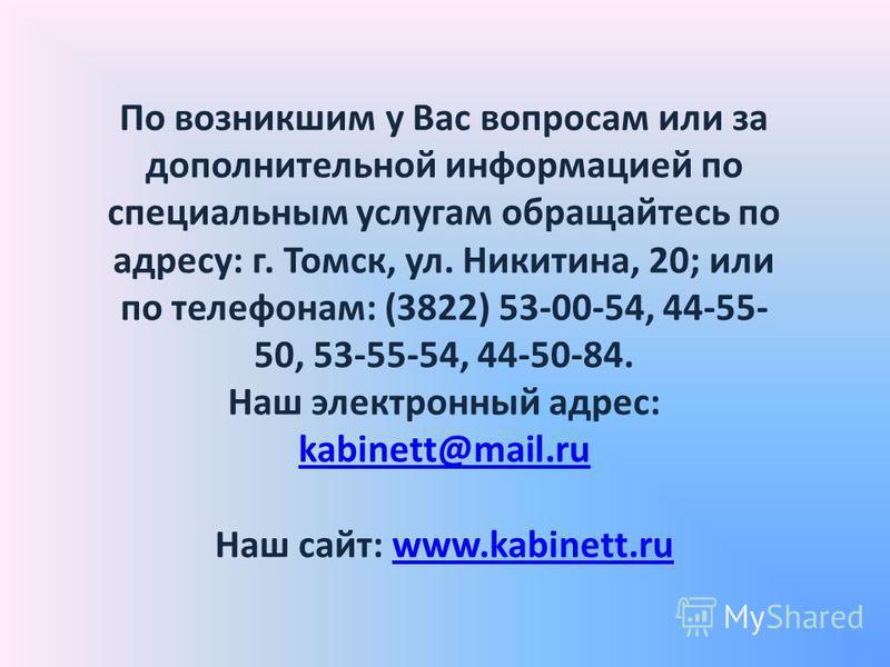 По возникшим у Вас вопросам или за дополнительной информацией по специальным услугам обращайтесь по адресу: г. Томск, ул. Никитина, 20; или по телефонам: (3822) 53-00-54, 44-55- 50, 53-55-54, 44-50-84. Наш электронный адрес: kabinett@mail.ru Наш сайт