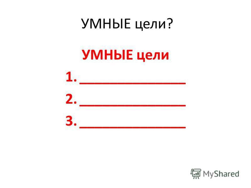 УМНЫЕ цели? УМНЫЕ цели 1.______________ 2.______________ 3.______________