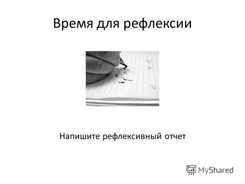 Время для рефлексии Напишите рефлексивный отчет