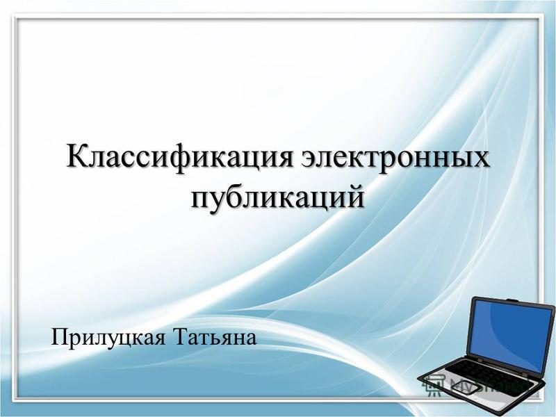 Классификация электронных публикаций Прилуцкая Татьяна