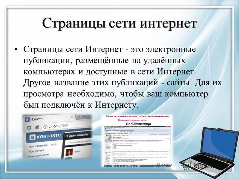 Страницы сети интернет Страницы сети Интернет - это электронные публикации, размещённые на удалённых компьютерах и доступные в сети Интернет. Другое название этих публикаций - сайты. Для их просмотра необходимо, чтобы ваш компьютер был подключён к Ин