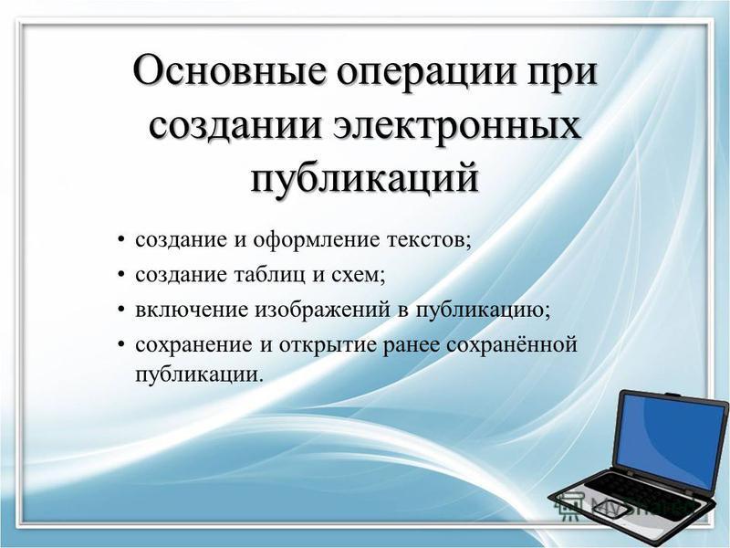 Основные операции при создании электронных публикаций создание и оформление текстов; создание таблиц и схем; включение изображений в публикацию; сохранение и открытие ранее сохранённой публикации.