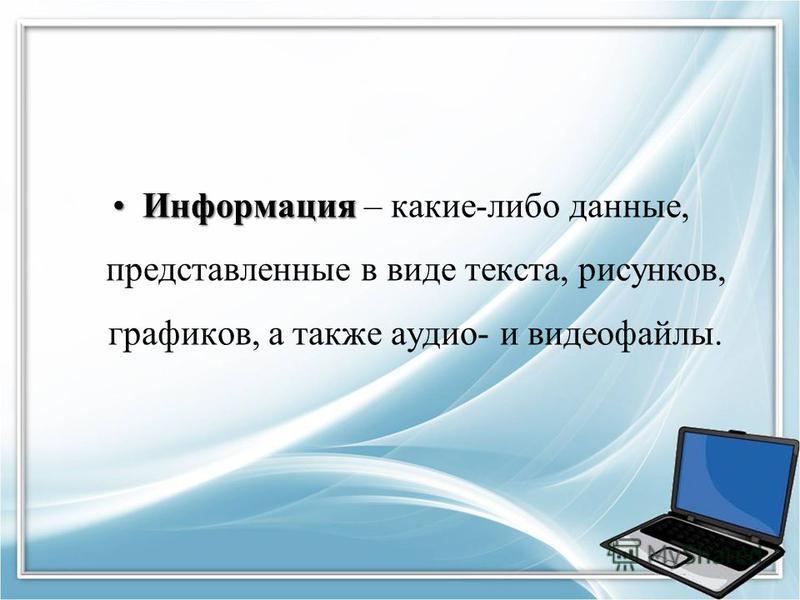 Информация Информация – какие-либо данные, представленные в виде текста, рисунков, графиков, а также аудио- и видеофайлы.