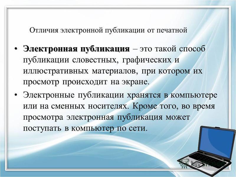 Отличия электронной публикации от печатной Электронная публикация Электронная публикация – это такой способ публикации словестных, графических и иллюстративных материалов, при котором их просмотр происходит на экране. Электронные публикации хранятся