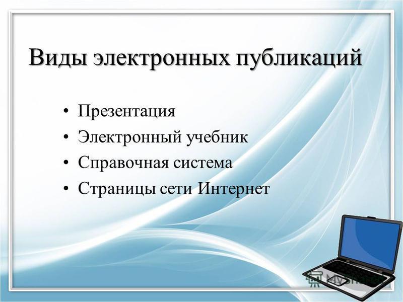 Виды электронных публикаций Презентация Электронный учебник Справочная система Страницы сети Интернет