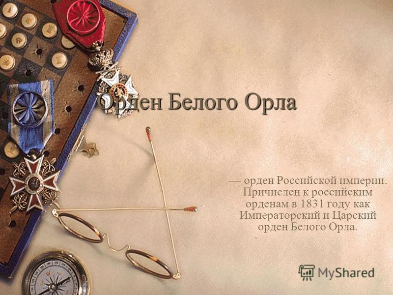 Орден Белого Орла орден Российской империи. Причислен к российским орденам в 1831 году как Императорский и Царский орден Белого Орла.