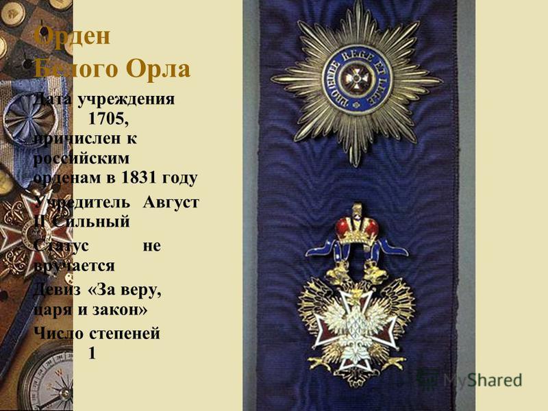 Орден Белого Орла Дата учреждения 1705, причислен к российским орденам в 1831 году Учредитель Август II Сильный Статусне вручается Девиз«За веру, царя и закон» Число степеней 1