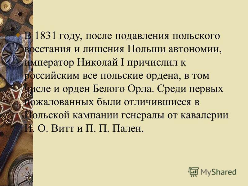 В 1831 году, после подавления польского восстания и лишения Польши автономии, император Николай I причислил к российским все польские ордена, в том числе и орден Белого Орла. Среди первых пожалованных были отличившиеся в Польской кампании генералы от