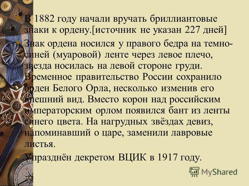 В 1882 году начали вручать бриллиантовые знаки к ордену.[источник не указан 227 дней] Знак ордена носился у правого бедра на темно- синей (муаровой) ленте через левое плечо, звезда носилась на левой стороне груди. Временное правительство России сохра