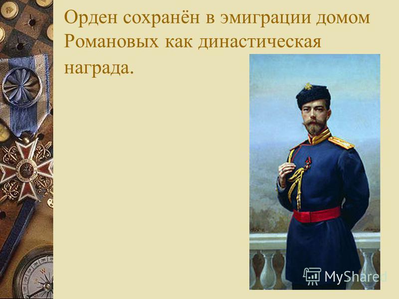 Орден сохранён в эмиграции домом Романовых как династическая награда.