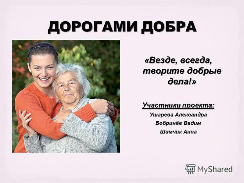 «Везде, всегда, творите добрые дела!» Участники проекта: Ушарева Александра Бобринёв Вадим Шимчик Анна