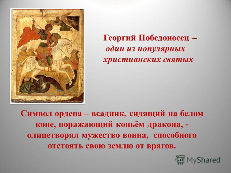 Символ ордена – всадник, сидящий на белом коне, поражающий копьём дракона, - олицетворял мужество воина, способного отстоять свою землю от врагов. Георгий Победоносец – один из популярных христианских святых