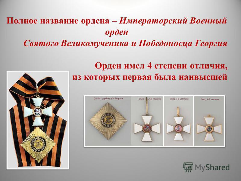 Полное название ордена – Императорский Военный орден Святого Великомученика и Победоносца Георгия Орден имел 4 степени отличия, из которых первая была наивысшей