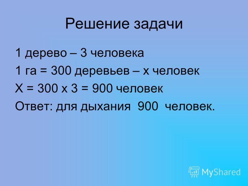 Решение задачи 1 дерево – 3 человека 1 га = 300 деревьев – х человек Х = 300 х 3 = 900 человек Ответ: для дыхания 900 человек.
