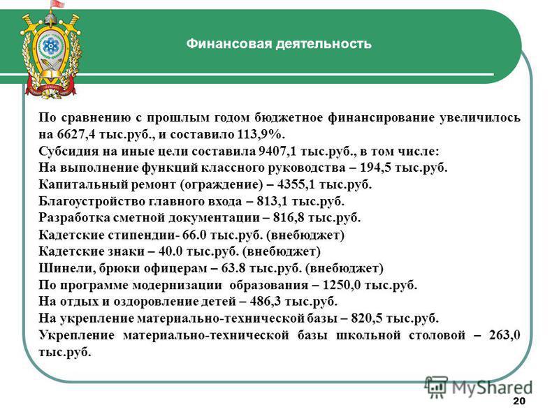 20 Финансовая деятельность По сравнению с прошлым годом бюджетное финансирование увеличилось на 6627,4 тыс.руб., и составило 113,9%. Субсидия на иные цели составила 9407,1 тыс.руб., в том числе: На выполнение функций классного руководства – 194,5 тыс