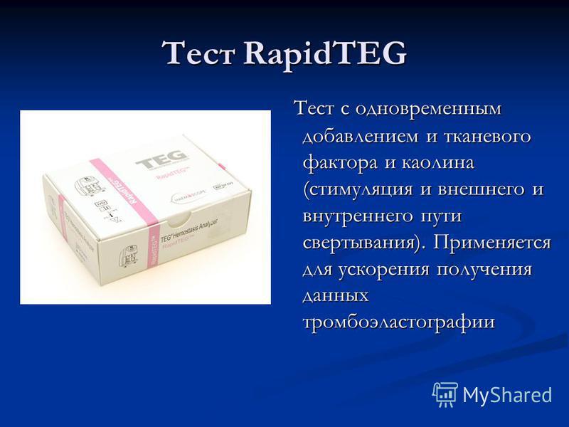 Тест RapidTEG Тест с одновременным добавлением и тканевого фактора и каолина (стимуляция и внешнего и внутреннего пути свертывания). Применяется для ускорения получения данных тромбоэластографии Тест с одновременным добавлением и тканевого фактора и