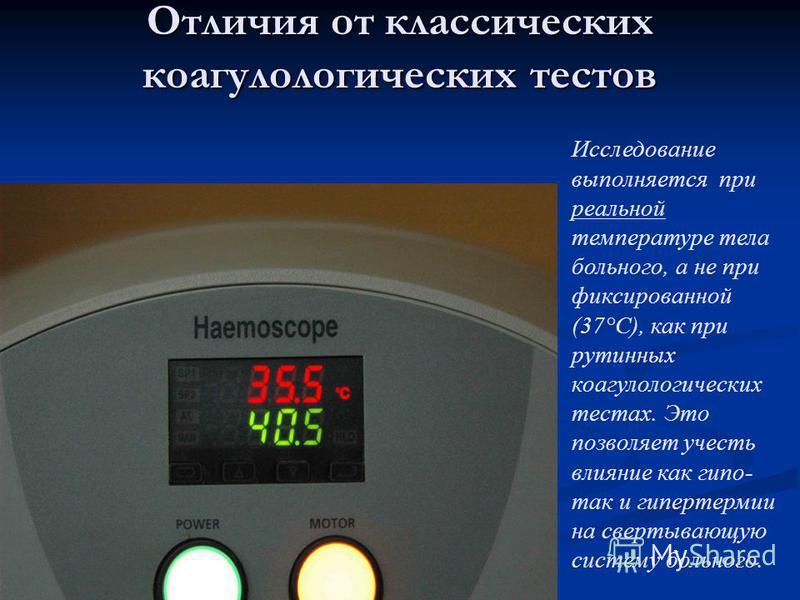 Отличия от классических коагулологических тестов Исследование выполняется при реальной температуре тела больного, а не при фиксированной (37°С), как при рутинных коагулологических тестах. Это позволяет учесть влияние как гипо- так и гипертермии на св