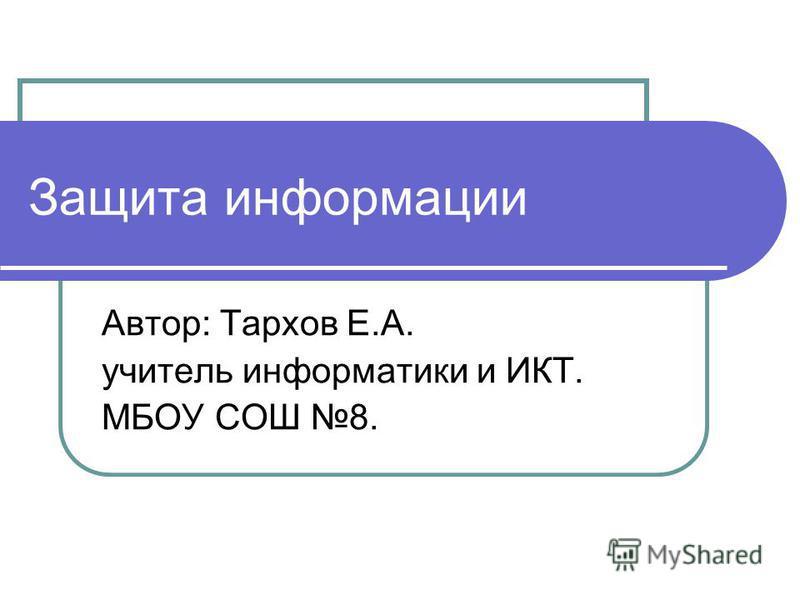 Защита информации Автор: Тархов Е.А. учитель информатики и ИКТ. МБОУ СОШ 8.