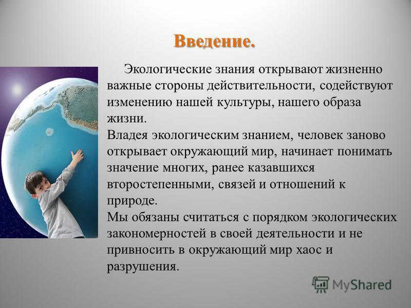 Введение. Экологические знания открывают жизненно важные стороны действительности, содействуют изменению нашей культуры, нашего образа жизни. Владея экологическим знанием, человек заново открывает окружающий мир, начинает понимать значение многих, ра