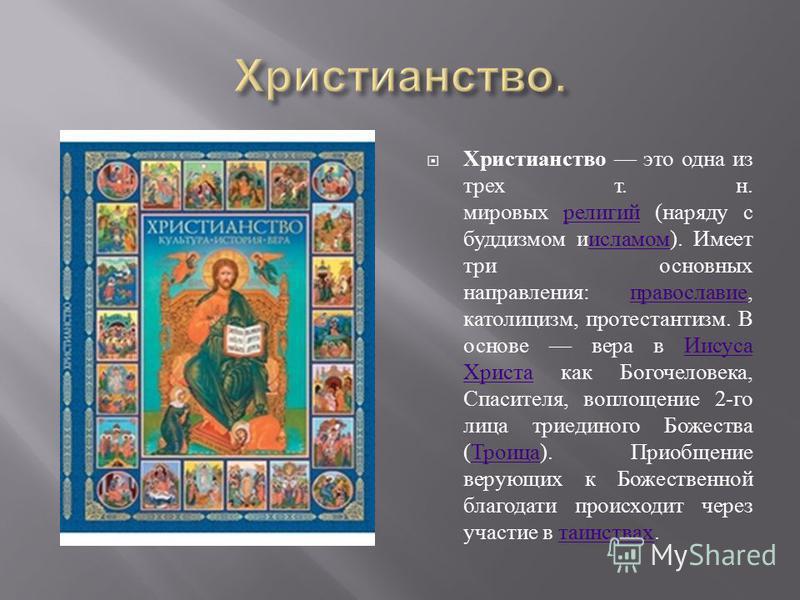 Христианство это одна из трех т. н. мировых религий ( наряду с буддизмом и исламом ). Имеет три основных направления : православие, католицизм, протестантизм. В основе вера в Иисуса Христа как Богочеловека, Спасителя, воплощение 2- го лица триединого