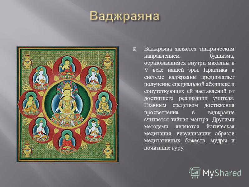 Ваджраяна является тантрическим направлением буддизма, образовавшимся внутри махаяны в V веке нашей эры. Практика в системе ваджраяны предполагает получение специальной абхишеке и сопутствующих ей наставлений от достигшего реализации учителя. Главным