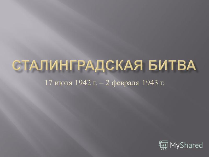 17 июля 1942 г. – 2 февраля 1943 г.