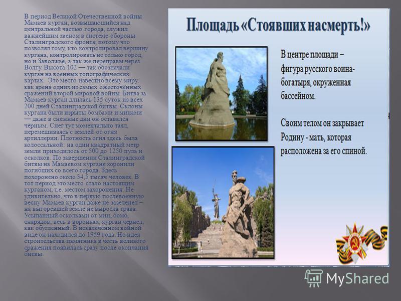 В период Великой Отечественной войны Мамаев курган, возвышающийся над центральной частью города, служил важнейшим звеном в системе обороны Сталинградского фронта, потому что позволял тому, кто контролировал вершину кургана, контролировать не только г