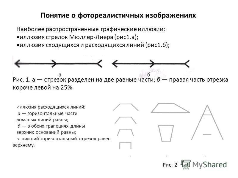 Понятие о фотореалистичных изображениях Наиболее распространенные графические иллюзии: иллюзия стрелок Мюллер-Лиера (рис 1.а); иллюзия сходящихся и расходящихся линий (рис 1.б); Рис. 1. а отрезок разделен на две равные части; б правая часть отрезка к