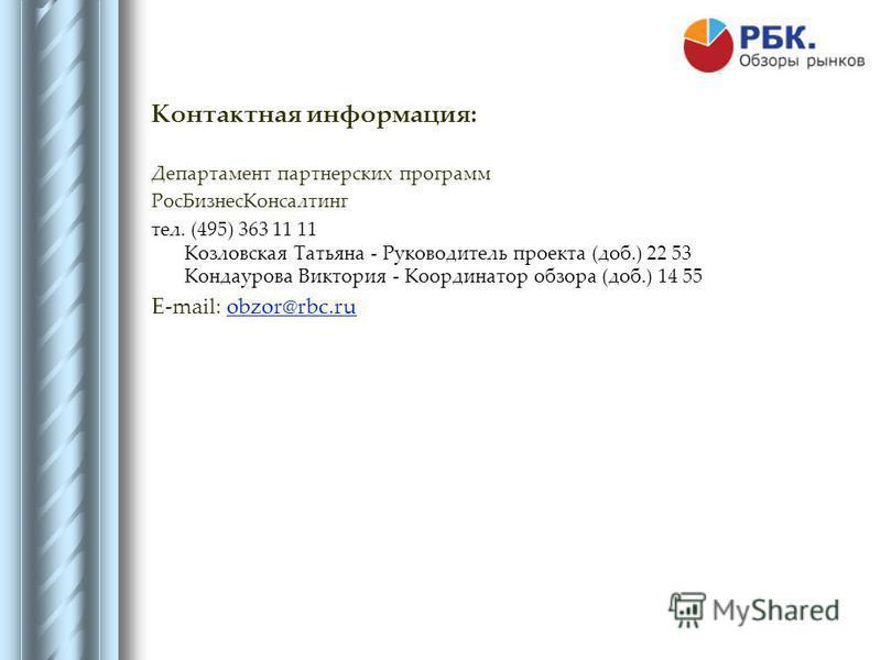 Контактная информация: Департамент партнерских программ Рос БизнесКонсалтинг тел. (495) 363 11 11 Козловская Татьяна - Руководитель проекта (доб.) 22 53 Кондаурова Виктория - Координатор обзора (доб.) 14 55 E-mail: obzor@rbc.ruobzor@rbc.ru