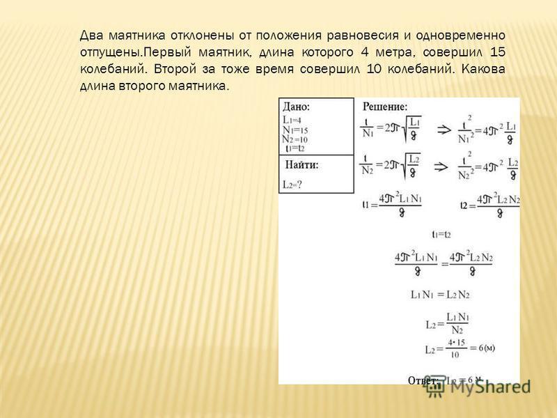 Два маятника отклонены от положения равновесия и одновременно отпущены.Первый маятник, длина которого 4 метра, совершил 15 колебаний. Второй за тоже время совершил 10 колебаний. Какова длина второго маятника.