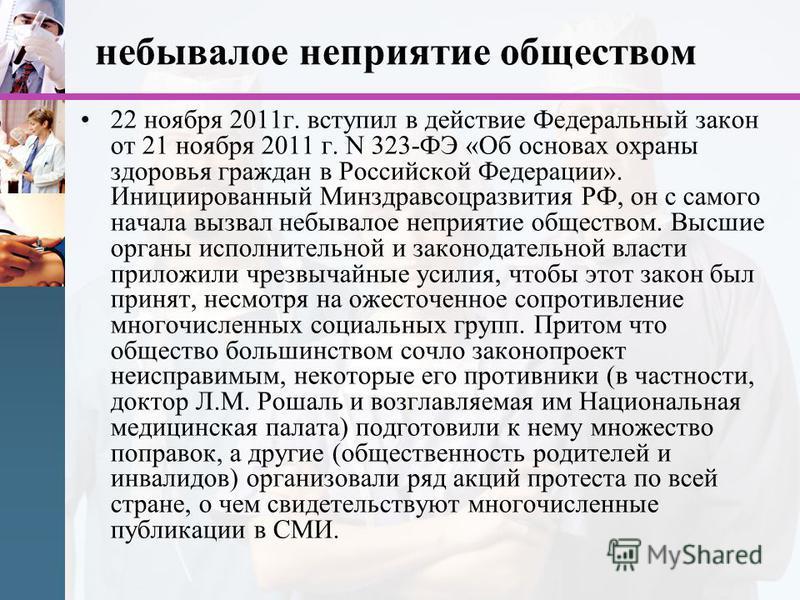 небывалое неприятие обществом 22 ноября 2011 г. вступил в действие Федеральный закон от 21 ноября 2011 г. N 323-ФЭ «Об основах охраны здоровья граждан в Российской Федерации». Инициированный Минздравсоцразвития РФ, он с самого начала вызвал небывалое
