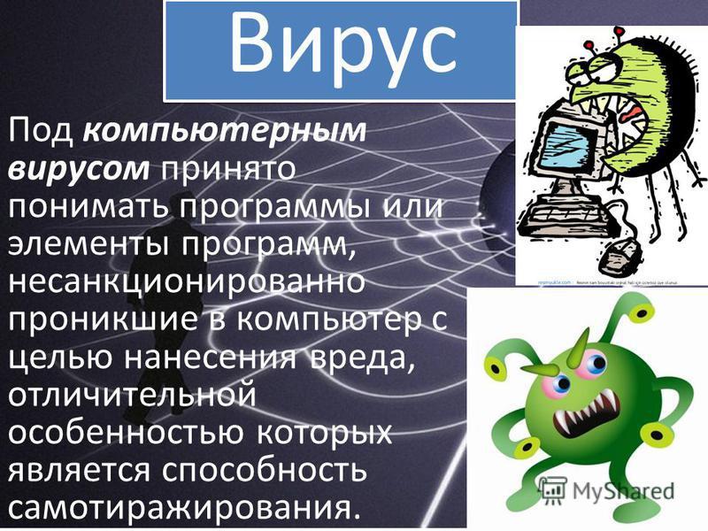 Под компьютерным вирусом принято понимать программы или элементы программ, несанкционированно проникшие в компьютер с целью нанесения вреда, отличительной особенностью которых является способность само тиражирования. Вирус