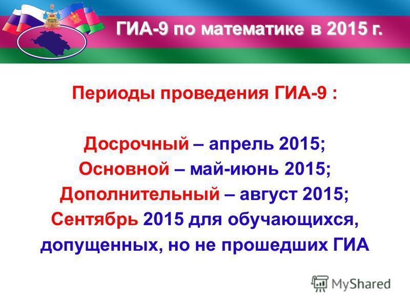ГИА-9 по математике в 2015 г. Периоды проведения ГИА-9 : Досрочный – апрель 2015; Основной – май-июнь 2015; Дополнительный – август 2015; Сентябрь 2015 для обучающихся, допущенных, но не прошедших ГИА