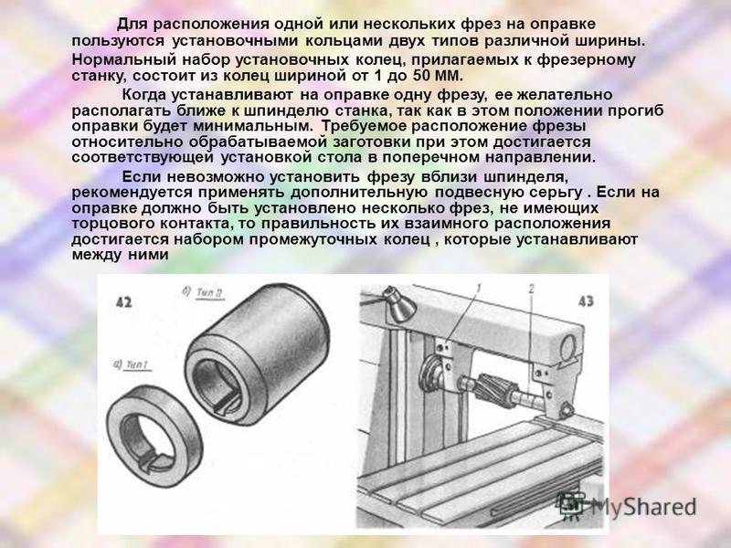 Для расположения одной или нескольких фрез на оправке пользуются установочными кольцами двух типов различной ширины. Нормальный набор установочных колец, прилагаемых к фрезерному станку, состоит из колец шириной от 1 до 50 ММ. Когда устанавливают на